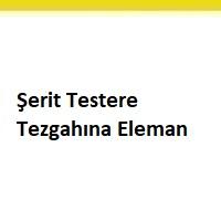 şerit testere elemanı aranıyor, şerit testere tezgahına eleman arayan firmalar, istanbul şerit testere elemanı iş ilanları